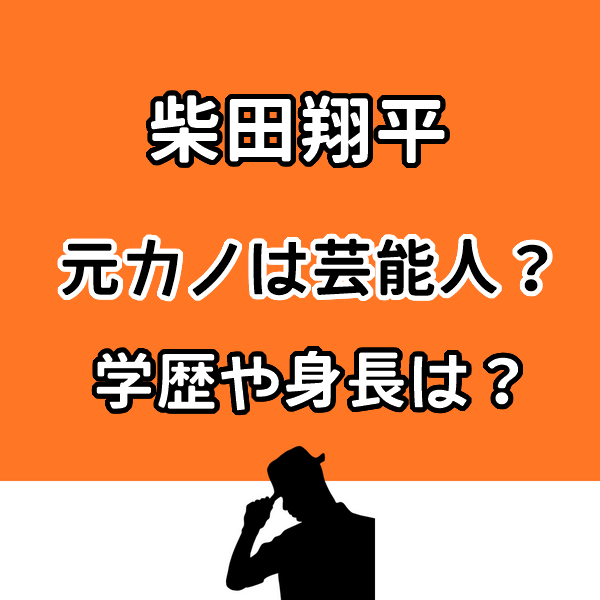柴田翔平の元カノは芸能人?学歴や身長などプロフィールも気になる!