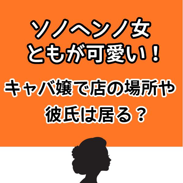 ソノヘンノ女【とも】が可愛いしキャバ嬢?お店の場所や彼氏はいるかも調査!