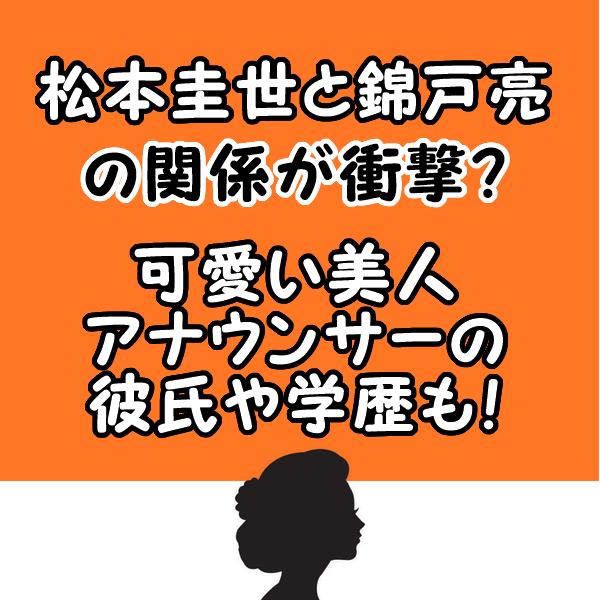 松本圭世と錦戸亮の関係が衝撃?可愛い美人アナウンサーの彼氏や学歴も!