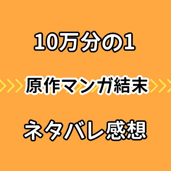 【10万分の1】結末ネタバレ感想!原作漫画ラストで莉乃は亡くなる?