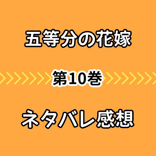【五等分の花嫁】原作10巻ネタバレ感想!