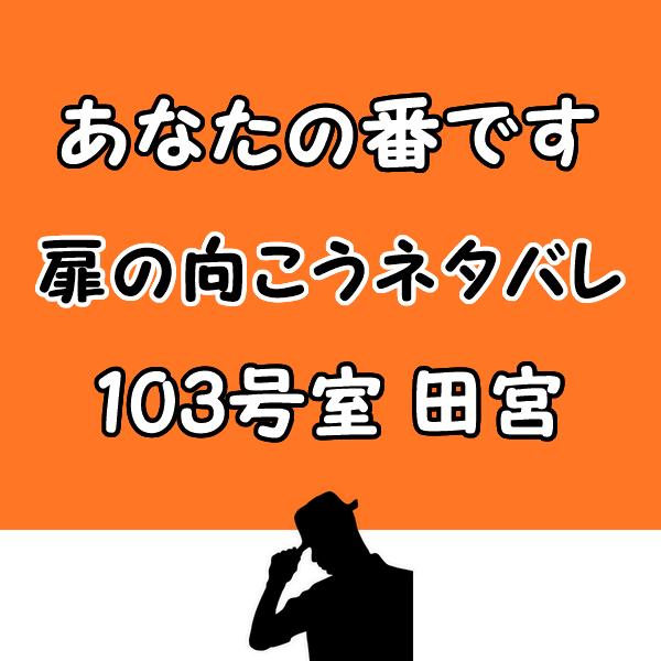 あなたの番です扉の向こう103号室田宮のネタバレ!最後で意味深な行動?