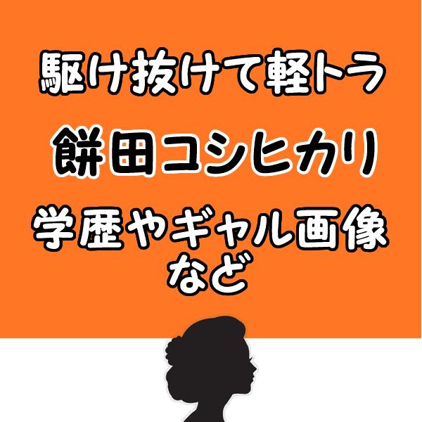 駆け抜けて軽トラ餅田コシヒカリの学歴や結婚は?昔のギャル画像や体重も!