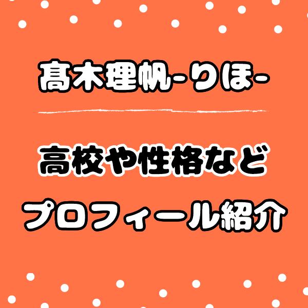 今日好き卒業編りほ【髙木理帆】の高校はどこ?性格は良いか評判も!