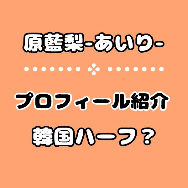 恋ステ【あいり】原藍梨の高校など経歴プロフィール!韓国ハーフアイドル?
