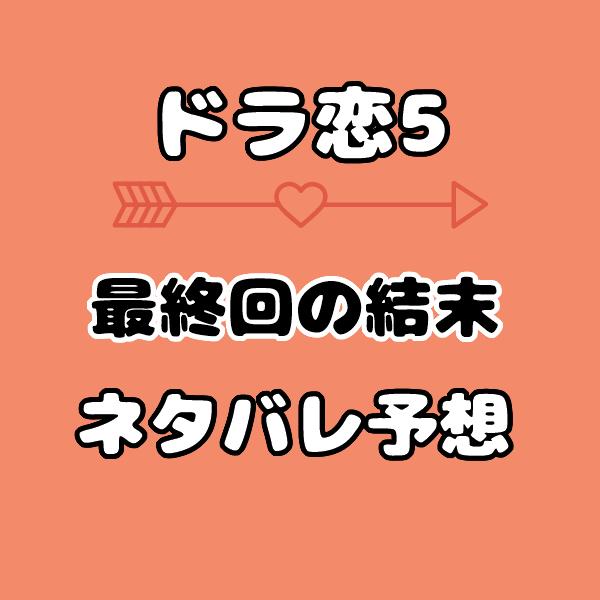 ドラ恋5の結末予想で最終回の結果は?主役とカップルをネタバレ考察!