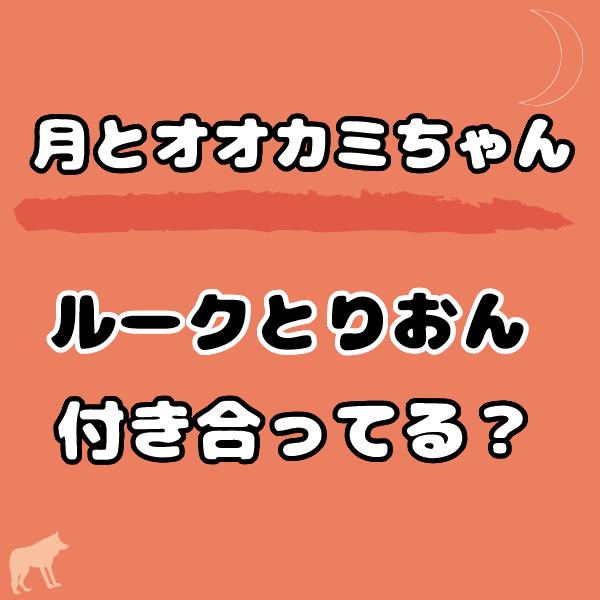 月とオオカミちゃんのルークとりおんは付き合ってる?その後は恋人未満?
