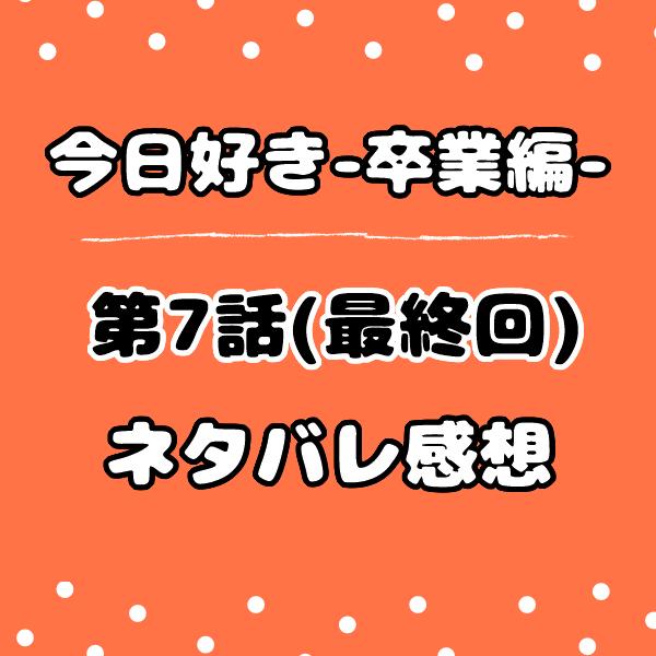 今日好き卒業編7話最終回ネタバレ感想!カップル結果と告白の結末は?
