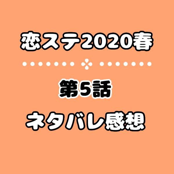 恋ステ2020春の5話ネタバレ感想!