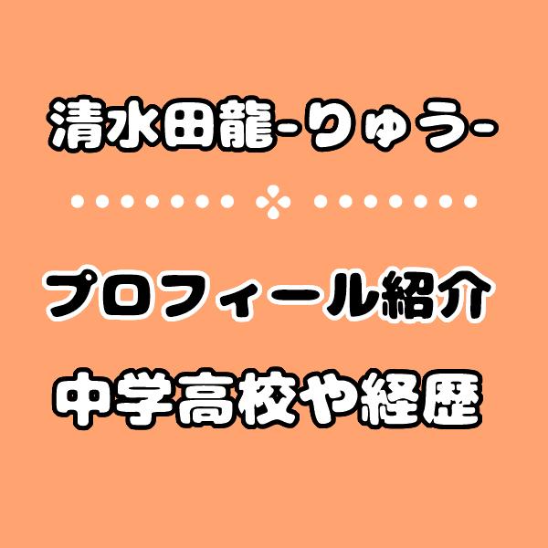 恋ステ2020【りゅう】清水田龍の中学高校や経歴プロフィール!性格は天然?