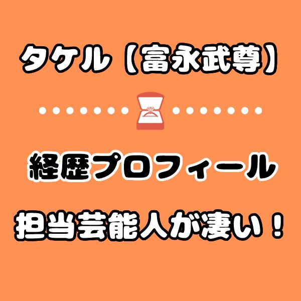いきなりマリッジ3タケル【富永武尊】の経歴や性格は?担当芸能人が凄い!
