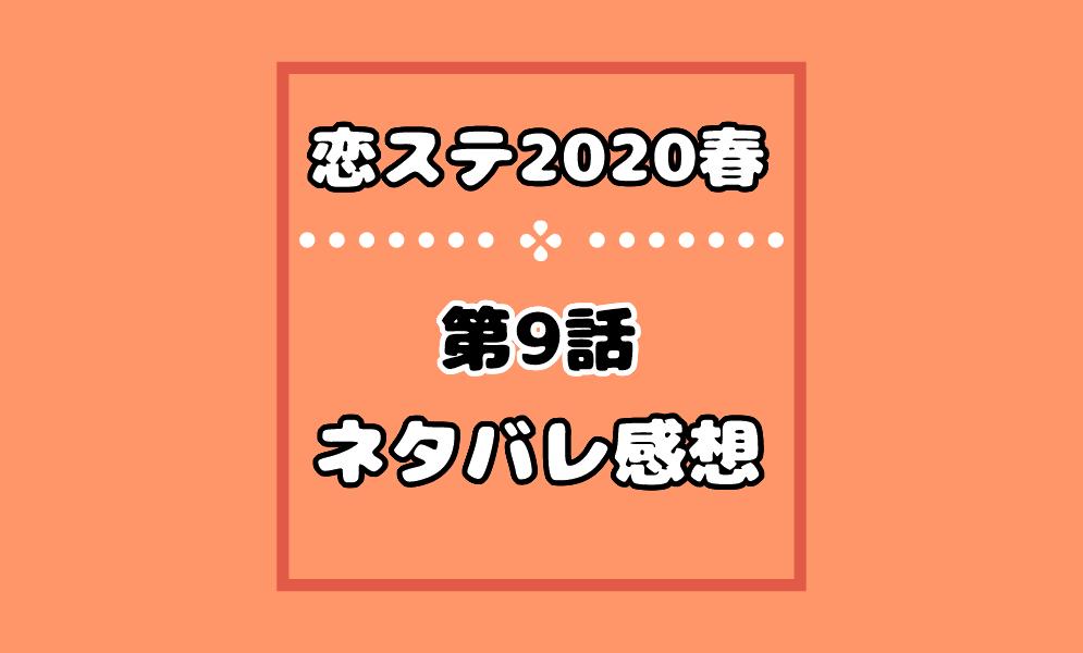 恋ステ2020春の9話ネタバレ感想!