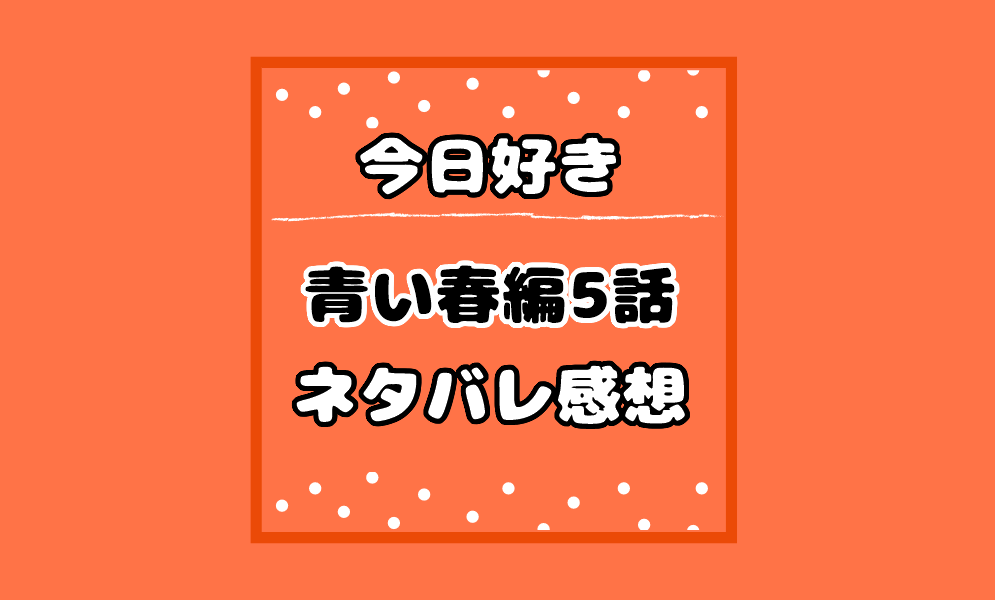今日好き青い春編5話最終回ネタバレ感想!カップル結果と告白結末は?