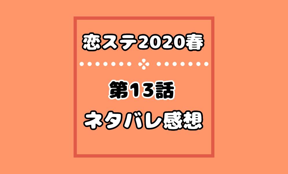恋ステ2020春の13話ネタバレ感想!