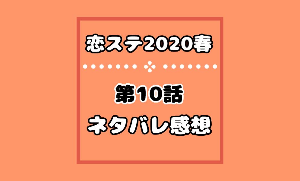 恋ステ2020春の10話ネタバレ感想!