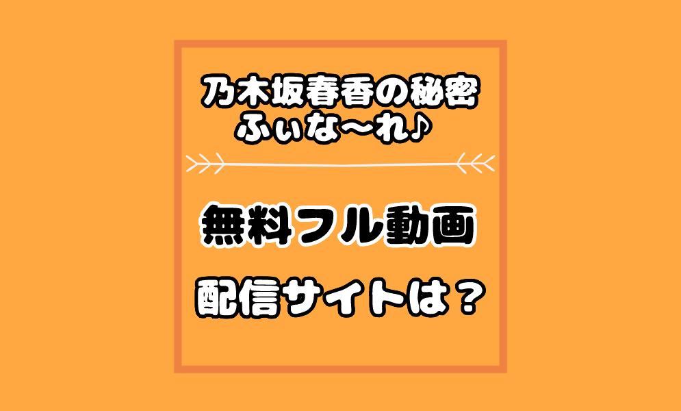 乃木坂春香の秘密ふぃな~れ♪の動画配信