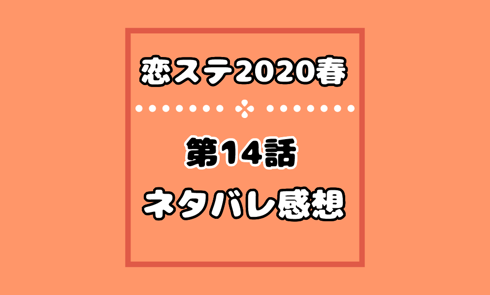 恋ステ2020春の14話ネタバレ感想!