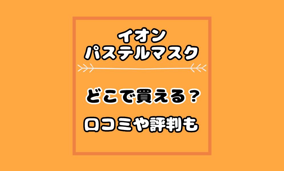 イオン【パステルマスク】のつけ心地や口コミ評判!使用感やどこで買える?